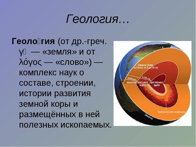 Геология… Геоло́гия (от др.-греч. γῆ— «земля» и от λόγος— «слово»)— компле...