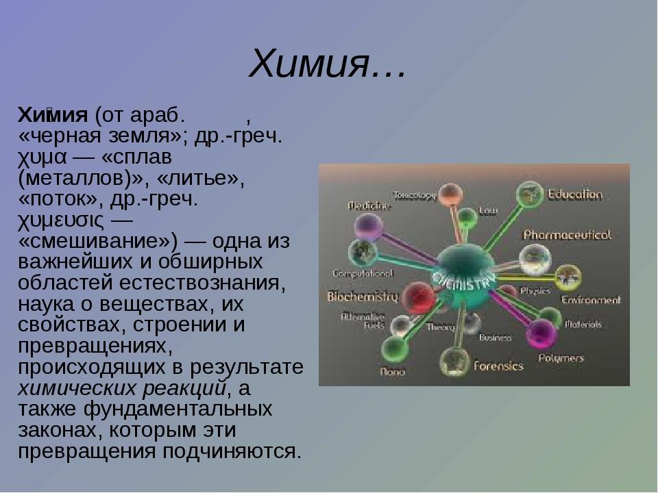 Химия… Хи́мия (от араб. کيمياء, «черная земля»; др.-греч. χυμα— «сплав (м...
