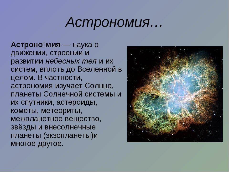 Астрономия… Астроно́мия — наука о движении, строении и развитии небесных тел...