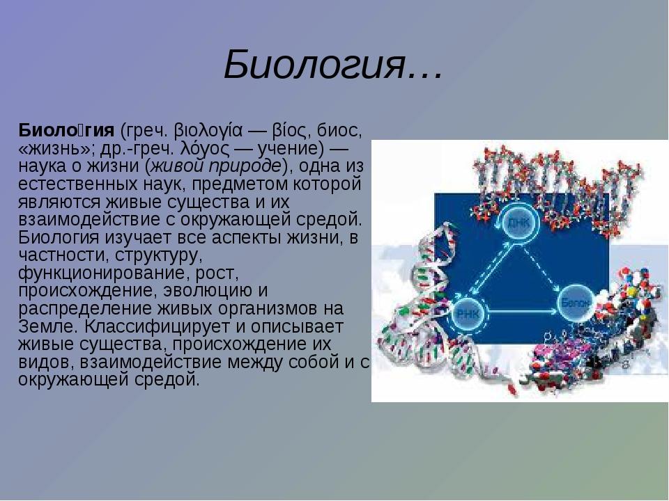 Биология… Биоло́гия (греч. βιολογία — βίος, биос, «жизнь»; др.-греч. λόγος—...