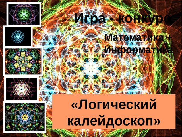 Математика + Информатика «Логический калейдоскоп» Игра - конкурс