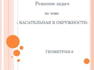 Решение задач по теме « КАСАТЕЛЬНАЯ К ОКРУЖНОСТИ» ГЕОМЕТРИЯ-8