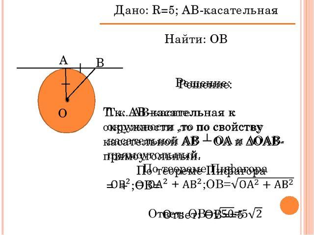 А В О Дано: R=5; АВ-касательная Найти: ОВ