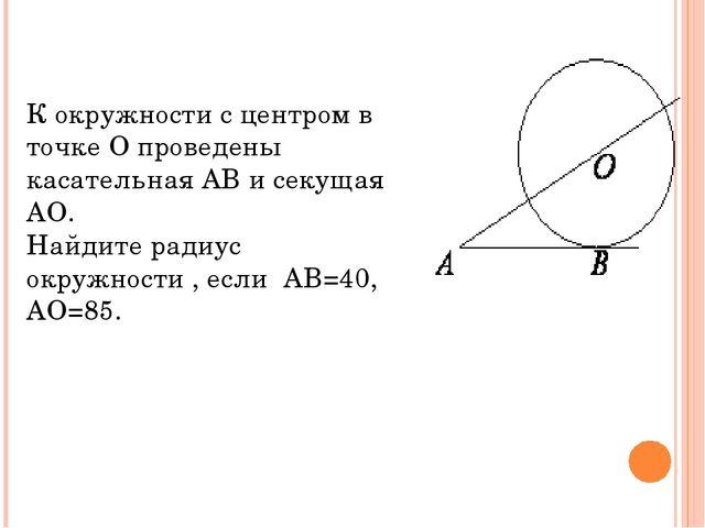 К окружности с центром в точке О проведены касательная АВ и секущая АО. Найди...
