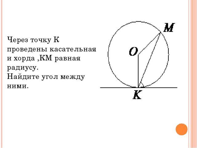 Через точку К проведены касательная и хорда ,КМ равная радиусу. Найдите угол...