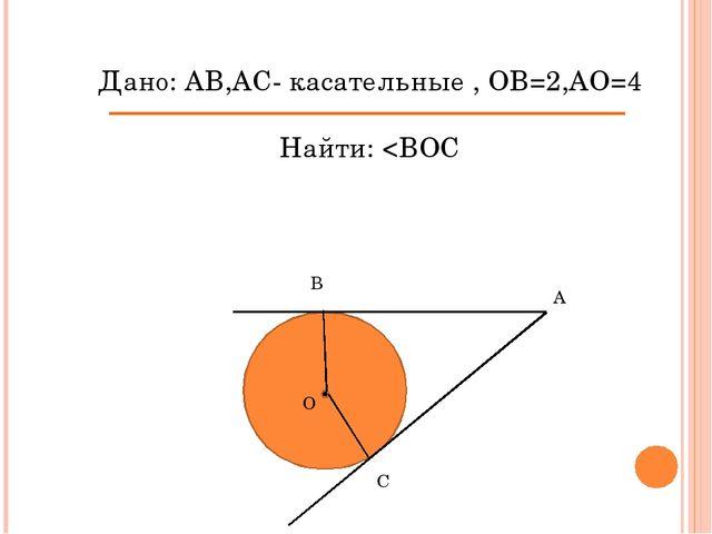 Дано: АВ,АС- касательные , ОВ=2,АО=4 Найти: