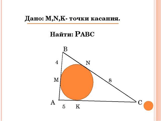 Дано: M,N,K- точки касания. Найти: РАВС N M K 4 8 5 А В С