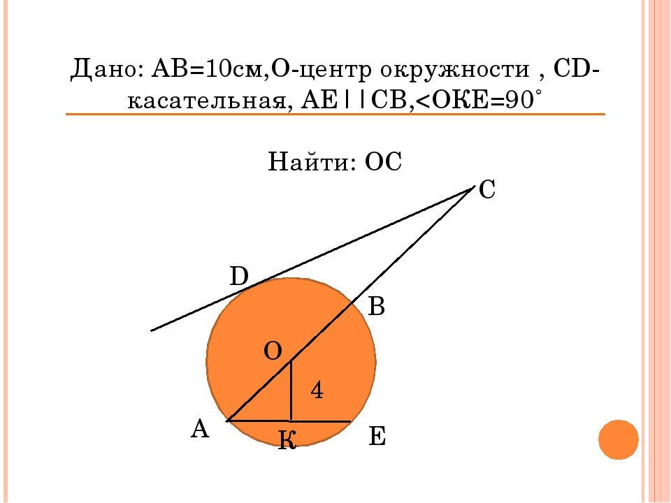 Дано: АВ=10см,О-центр окружности , СD-касательная, АЕ||СВ,