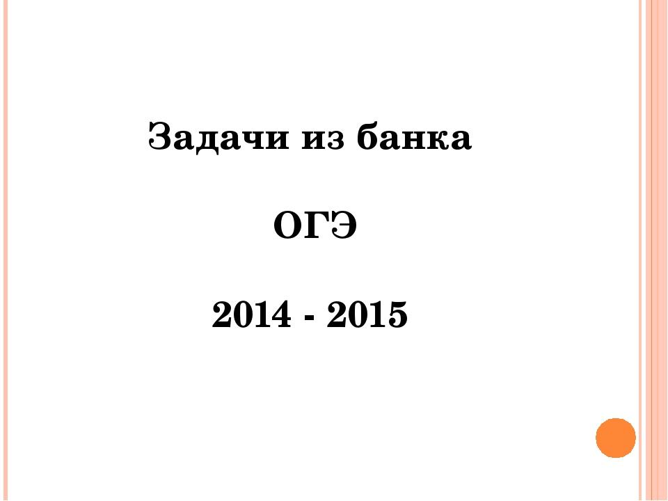 Задачи из банка ОГЭ 2014 - 2015