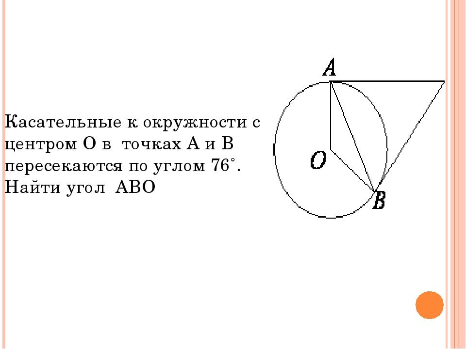 Касательные к окружности с центром О в точках А и В пересекаются по углом 76˚...