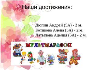 Наши достижения: Дюпин Андрей (5А) -2 м. Котикова Алена (5А) -2 м. Латыпова