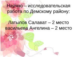 Научно – исследовательская работа по Демскому району: Латыпов Салават – 2 мес