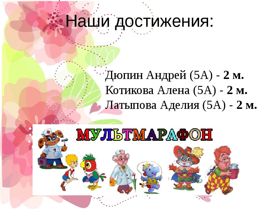 Наши достижения: Дюпин Андрей (5А) -2 м. Котикова Алена (5А) -2 м. Латыпова...