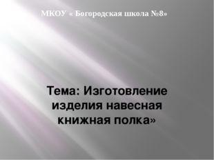 МКОУ « Богородская школа №8» Тема: Изготовление изделия навесная книжная полка»