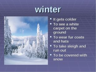 winter It gets colder To see a white carpet on the ground To wear fur coats a