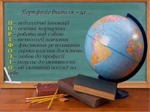 Портфоліо вчителя – це… П – педагогічні інновації О – освітні маршрути Р – ро