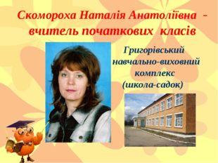 Кікоть Оксана Іванівна- вчитель початкових класів Скомороха Наталія Анатоліїв