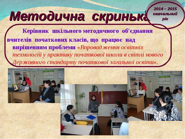 Методична скринька Керівник шкільного методичного об'єднання вчителів початко...
