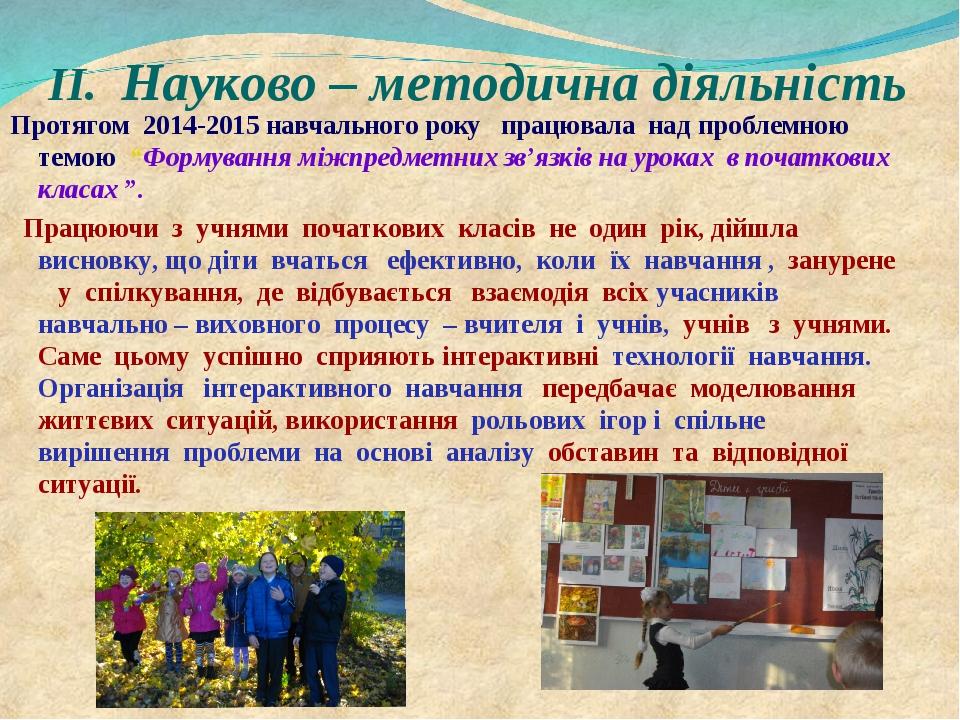ІІ. Науково – методична діяльність Протягом 2014-2015 навчального року працюв...