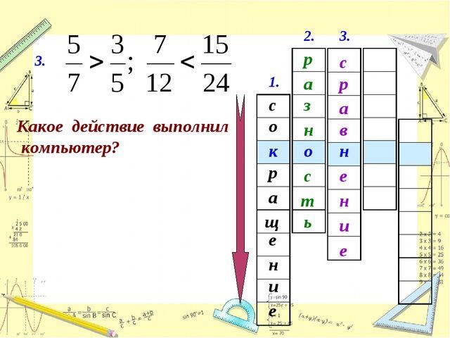 1. с е щ а и о н р е к 3. Какое действие выполнил компьютер? 2. о р а з н т с...