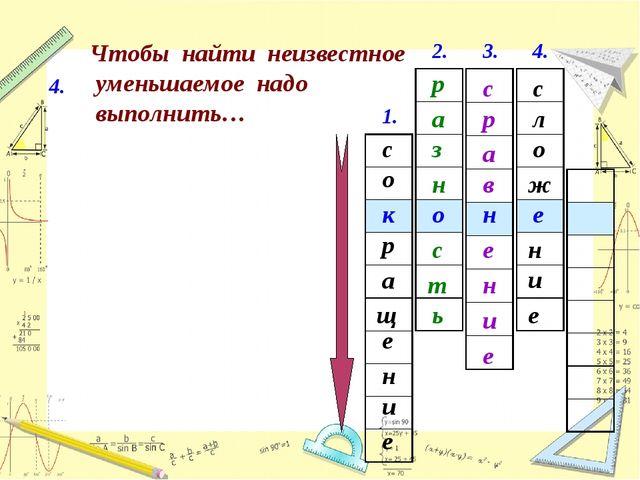 1. с е щ а и о н р е к 4. Чтобы найти неизвестное уменьшаемое надо выполнить…...