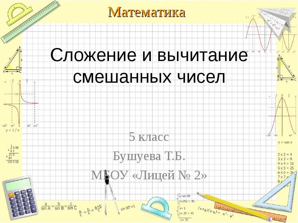 Сложение и вычитание смешанных чисел 5 класс Бушуева Т.Б. МБОУ «Лицей № 2» Ма...