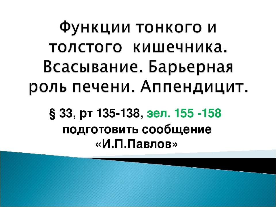 § 33, рт 135-138, зел. 155 -158 подготовить сообщение «И.П.Павлов»