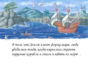 В том, что Земля имеет форму шара, люди убедились тогда, когда научились стро