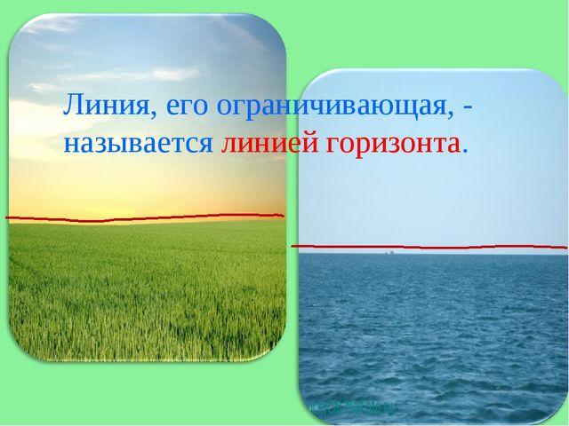 Линия, его ограничивающая, - называется линией горизонта.