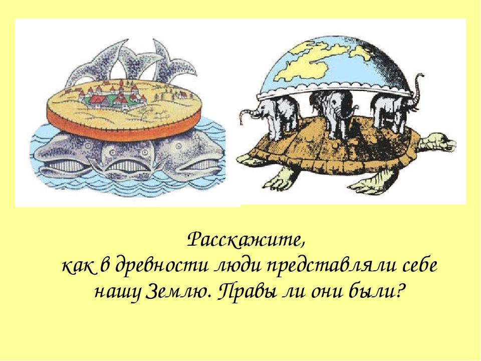 Расскажите, как в древности люди представляли себе нашу Землю. Правы ли они б...