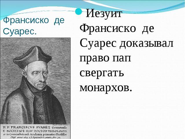 Франсиско де Суарес. Иезуит Франсиско де Суарес доказывал право пап свергать...