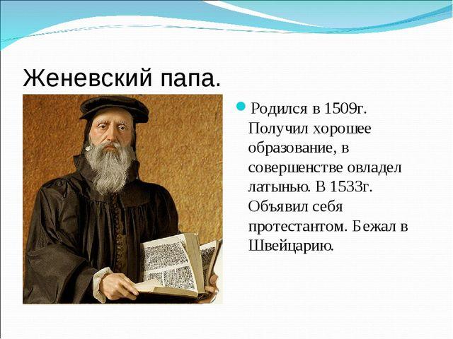 Женевский папа. Родился в 1509г. Получил хорошее образование, в совершенстве...