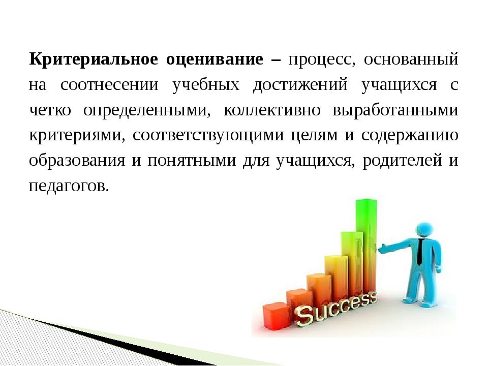 Критериальное оценивание – процесс, основанный на соотнесении учебных достиже...