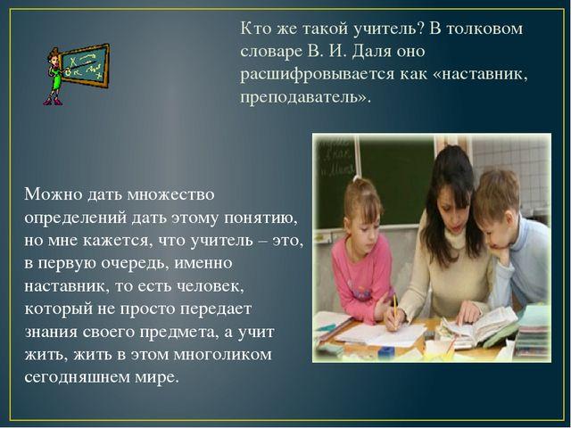 Кто же такой учитель? В толковом словаре В. И. Даля оно расшифровывается как...