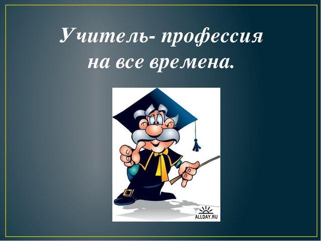 Учитель- профессия на все времена.