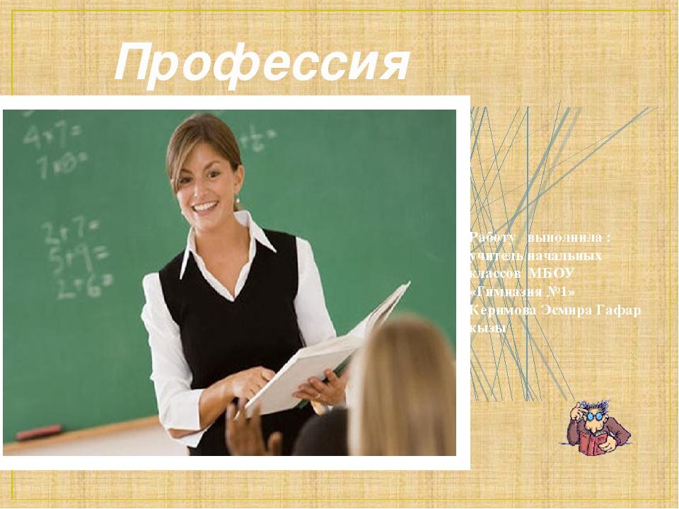 Профессия учитель Работу выполнила : учитель начальных классов МБОУ «Гимназия...