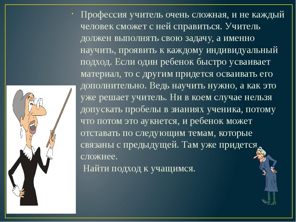 Профессия учитель очень сложная, и не каждый человек сможет с ней справиться....