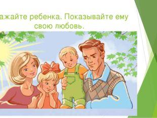 Уважайте ребенка. Показывайте ему свою любовь.