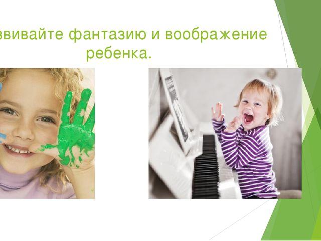 Развивайте фантазию и воображение ребенка.