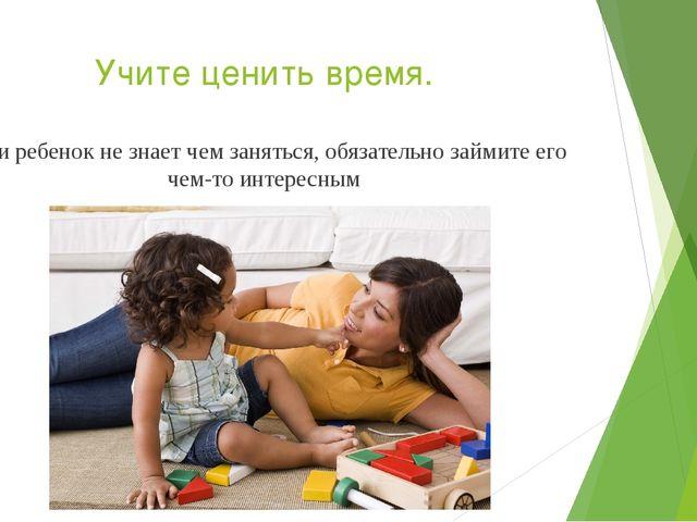 Учите ценить время. Если ребенок не знает чем заняться, обязательно займите е...