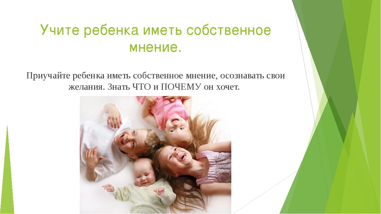 Учите ребенка иметь собственное мнение. Приучайте ребенка иметь собственное м...