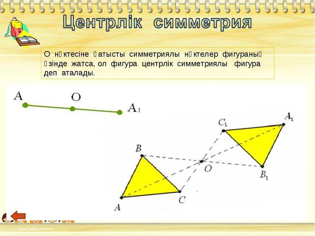 О нүктесіне қатысты симметриялы нүктелер фигураның өзінде жатса, ол фигура це...