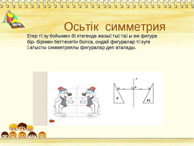 Осьтік симметрия Егер түзу бойымен бүктегенде жазықтықтағы екі фигура бір- бі...
