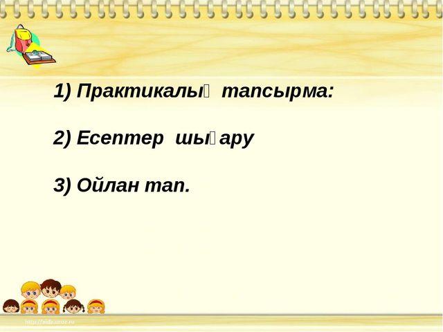 1) Практикалық тапсырма: 2) Есептер шығару 3) Ойлан тап.