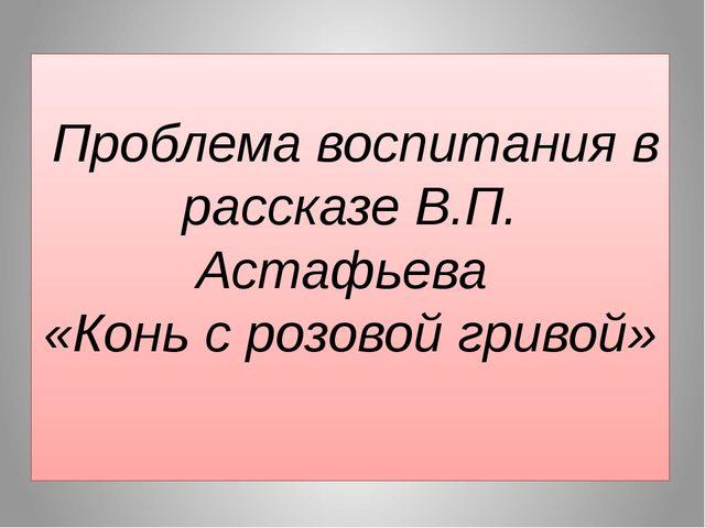 Проблема воспитания в рассказе В.П. Астафьева «Конь с розовой гривой»