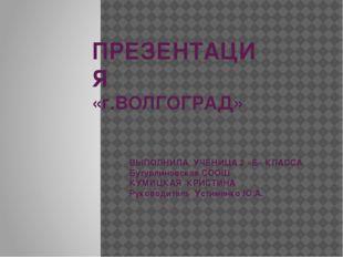 ПРЕЗЕНТАЦИЯ «г.ВОЛГОГРАД» ВЫПОЛНИЛА УЧЕНИЦА 2 «Б» КЛАССА Бутурлиновская СООШ