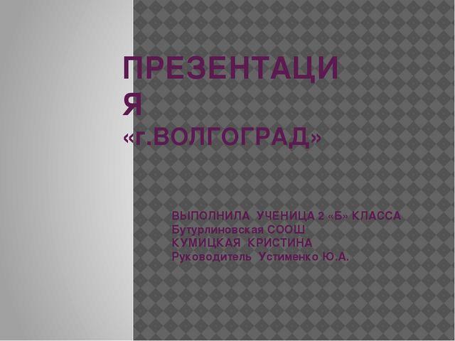 ПРЕЗЕНТАЦИЯ «г.ВОЛГОГРАД» ВЫПОЛНИЛА УЧЕНИЦА 2 «Б» КЛАССА Бутурлиновская СООШ...