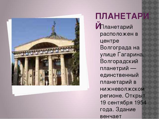 ПЛАНЕТАРИЙ Планетарий расположен в центре Волгограда на улице Гагарина. Волго...