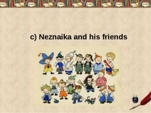 c) Neznaika and his friends