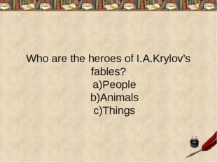 Who are the heroes of I.A.Krylov's fables? a)People b)Animals c)Things